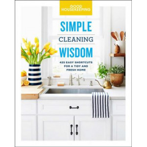 Good Housekeeping Simple Cleaning Wisdom: 450 Easy Shortcuts for a Fresh and Tidy Home