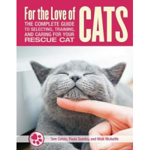 For the Love of Cats: The Complete Guide to Selecting, Training, and Caring for Your Rescue Cat
