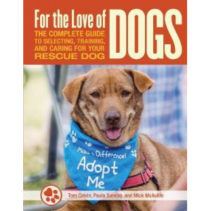 For the Love of Dogs: The Complete Guide to Selecting, Training, and Caring for Your Rescue Dog