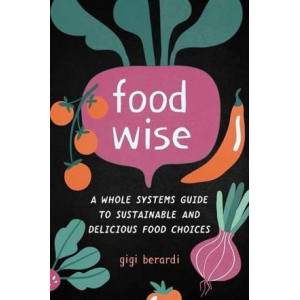 Food Wise: A Whole Systems Guide to Sustainable and Delicious Food Choices