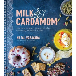 Milk & Cardamom: Spectacular Cakes, Custards and More, Inspired by the Flavors of India