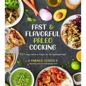 Fast & Flavorful Paleo Cooking: 80 Easy, Delicious Recipes for the Weeknight Chef