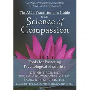 Act Practitioner's Guide to the Science of Compassion: Tools for Fostering Psychological Flexibility