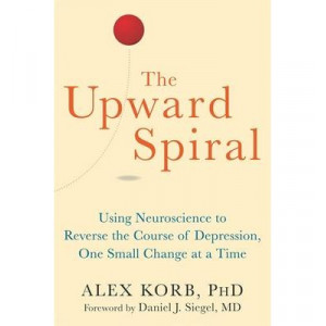 Upward Spiral, The: Using Neuroscience to Reverse the Course of Depression, One Small Change at a Time