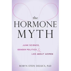Hormone Myth: How Junk Science, Gender Politics, and Lies About PMS Keep Women Down