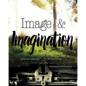 Image and Imagination: Ideas and Inspiration for Teen Writers