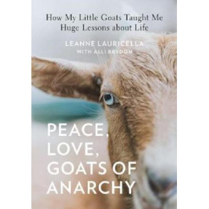 Peace, Love, Goats of Anarchy: How My Little Goats Taught Me Huge Lessons about Life