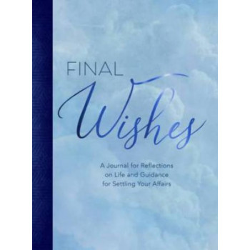 Final Wishes: A Journal for Reflections on Life & Guidance for Settling Your Affairs