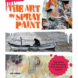 Art of Spray Paint: Inspirations and Techniques from Masters of Aerosol