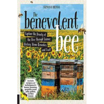 The Benevolent Bee: Capture the Bounty of the Hive Through Science, History, Home Remedies and Craft
