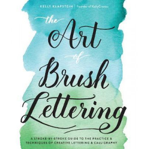 Art of Brush Lettering: A Stroke-by-Stroke Guide to the Practice and Techniques of Creative Lettering and Calligraphy