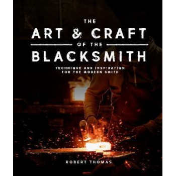 Art and Craft of the Blacksmith: Techniques and Inspiration for the Modern Smith