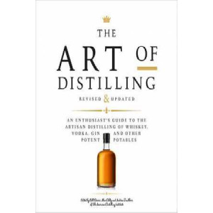 Art of Distilling, Revised and Expanded: An Enthusiast's Guide to the Artisan Distilling of Whiskey, Vodka, Gin and other Potent Potables