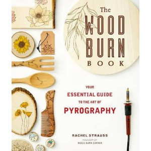 Wood Burn Book, The: An Essential Guide to the Art of Pyrography