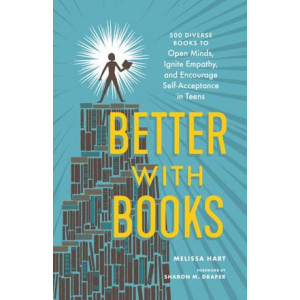 Better with Books: 500 Diverse Books to Open Minds, Ignite Empathy, and Encourage Self-Acceptance in Teens