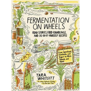 Fermentation on Wheels: Road Stories, Food Ramblings, and 50 Do-It-Yourself Recipes