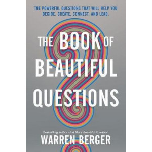 Book of Beautiful Questions: The Powerful Questions That Will Help You Decide, Create, Connect, and Lead