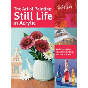 Art of Painting Still Life in Acrylic: Master Techniques for Painting Stunning Still Lifes in Acrylic