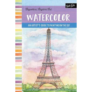 Anywhere, Anytime Art: Watercolor: An Artist's Guide to Painting on the Go!