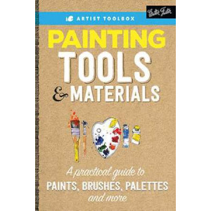 Artist's Toolbox: Painting Tools & Materials: A Practical Guide to Using a Painter's Tools of the Trade, Including Paints, Brushes, Palettes & More