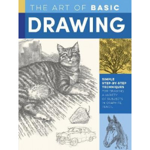 Art of Basic Drawing, The : Simple step-by-step techniques for drawing a variety of subjects in graphite pencil