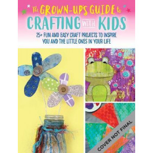 Grown-Up's Guide to Crafting with Kids: 25+ fun and easy craft projects to inspire you and the little ones in your life