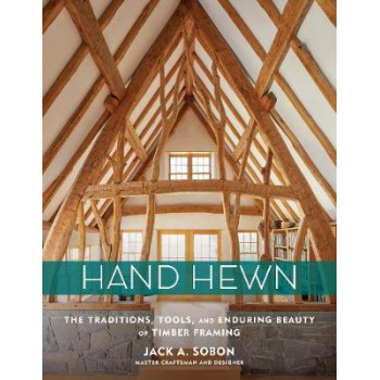 Hand Hewn: The Traditions, Tools and Enduring Beauty of Timber Framing