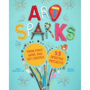 Art Sparks: Draw, Paint, Make and Get Creative with 53 Amazing Projects!