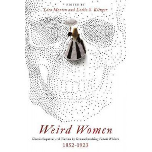 Weird Women: Classic Supernatural Fiction by Groundbreaking Female Writers: 1852-1923