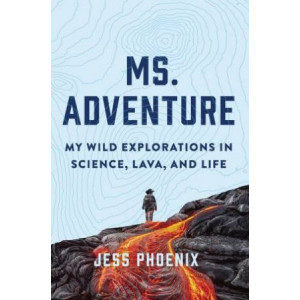 Ms. Adventure: My Wild Explorations in Science, Lava and Life