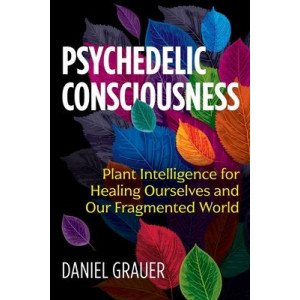 Psychedelic Consciousness: Plant Intelligence for Healing Ourselves and Our Fragmented World