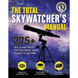 Total Skywatcher's Manual: 275+ Skills and Tricks for Exploring Stars, Planets, and Beyond