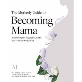 Motherly Guide to Becoming Mama, The: Redefining the Pregnancy, Birth, and Postpartum Journey