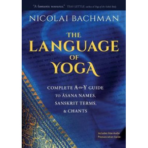 Language of Yoga: Complete A-to-Y Guide to Asana Names, Sanskrit Terms, and Chants