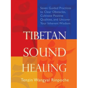 Tibetan Sound Healing: Seven Guided Practices for Clearing Obstacles, Accessing Positive Qualities, and Uncovering Your Inherent Wisdom