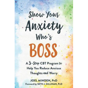Show Your Anxiety Who's Boss:  Three-Step CBT Program to Help You Reduce Anxious Thoughts and Worry