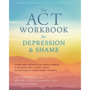 ACT Workbook for Depression and Shame: Overcome Thoughts of Defectiveness and Increase Well-Being Using Acceptance and Commitment Therapy