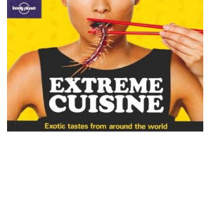 Extreme Cuisine - Exotic Tastes From Around The World