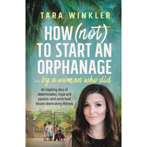 How (Not) to Start an Orphanage... by a Woman Who Did: An Inspiring Story of Determination, Hope and Passion - and Some Hard Lessons Learnt Along the