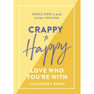 Crappy to Happy: Love Who You're With: Simple steps to build stronger relationships