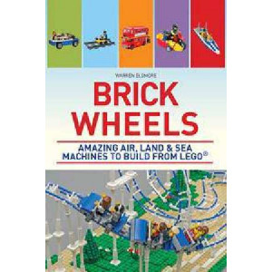 Brick Wheels: Amazing Air, Land and Sea Machines to Build from Lego