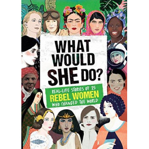 What Would She Do?: Real-Life Stories of 25 Female Trailblazers Who Changed the World
