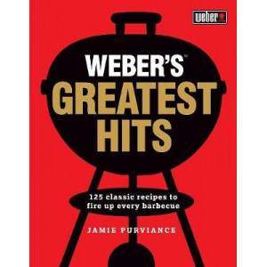 Weber's Greatest Hits: 125 Recipies for every Barbecue and Everyone