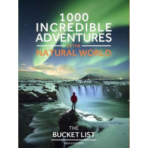 Bucket List Nature: 1000 Incredible Adventures in the Natural World