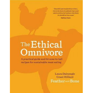 Ethical Omnivore, The : A Practical Guide and 60 Nose-to-Tail Recipes for Sustainable Meat Eating