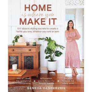 Home is Where You Make it: DIY Ideas and Styling Secrets to Create a Home You Love - Whether You Rent or Own
