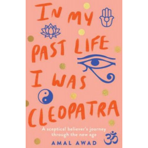 In My Past Life I Was Cleopatra: A Sceptical Believer's Journey Through the New Age