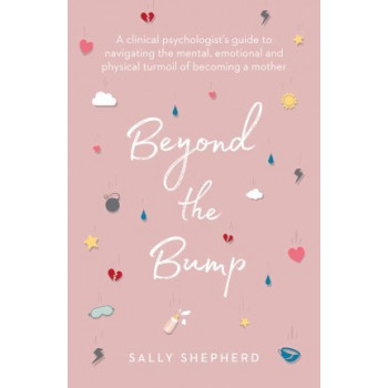 Beyond the Bump: A Clinical Psychologist's Guide to Navigating the Mental, Emotional and Physical Turmoil of Becoming a Mother