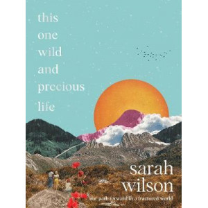 This One Wild and Precious Life: A Hopeful Path Forward in a Fractured World