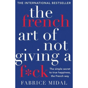 French Art of Not Giving a F*ck: The Simple Secret to True Happiness, the French Way